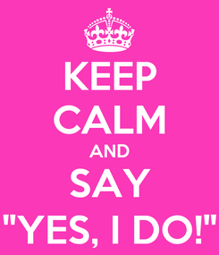 """Poster: KEEP CALM AND SAY """"YES, I DO!"""""""
