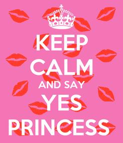 Poster: KEEP CALM AND SAY YES PRINCESS