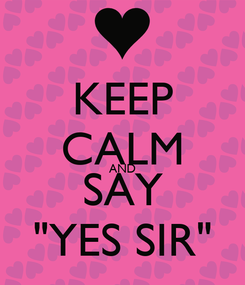 """Poster: KEEP CALM AND SAY """"YES SIR"""""""