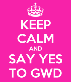 Poster: KEEP CALM AND SAY YES TO GWD
