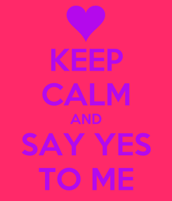 Poster: KEEP CALM AND SAY YES TO ME