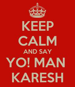 Poster: KEEP CALM AND SAY YO! MAN  KARESH