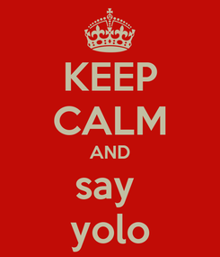 Poster: KEEP CALM AND say  yolo
