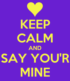 Poster: KEEP CALM AND SAY YOU'R MINE