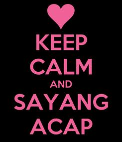 Poster: KEEP CALM AND SAYANG ACAP