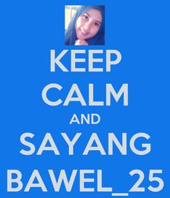 Poster: KEEP CALM AND SAYANG BAWEL_25