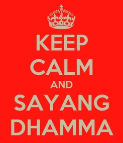 Poster: KEEP CALM AND SAYANG DHAMMA