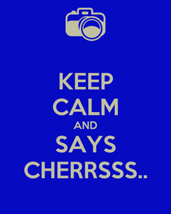 Poster: KEEP CALM AND SAYS CHERRSSS..