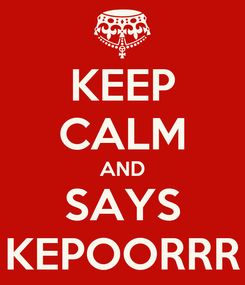 Poster: KEEP CALM AND SAYS KEPOORRR