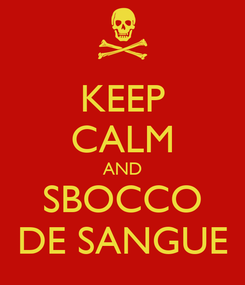 Poster: KEEP CALM AND SBOCCO DE SANGUE