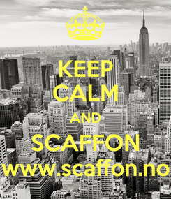 Poster: KEEP CALM AND SCAFFON www.scaffon.no