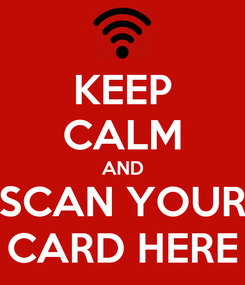 Poster: KEEP CALM AND SCAN YOUR CARD HERE