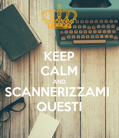 Poster: KEEP CALM AND SCANNERIZZAMI  QUESTI