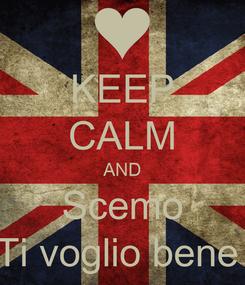 Poster: KEEP CALM AND Scemo Ti voglio bene