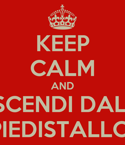 Poster: KEEP CALM AND SCENDI DAL  PIEDISTALLO!