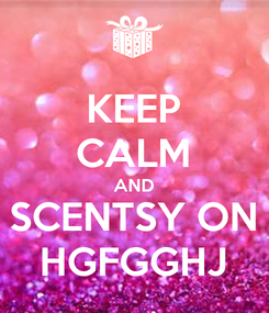 Poster: KEEP CALM AND SCENTSY ON HGFGGHJ