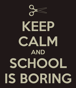 Poster: KEEP CALM AND SCHOOL IS BORING