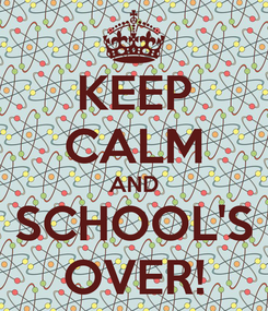Poster: KEEP CALM AND SCHOOL'S OVER!