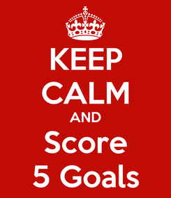Poster: KEEP CALM AND Score 5 Goals