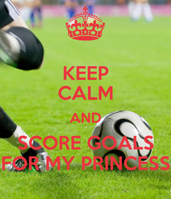 Poster: KEEP CALM AND SCORE GOALS FOR MY PRINCESS