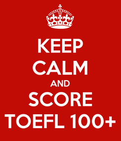 Poster: KEEP CALM AND SCORE TOEFL 100+