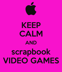 Poster: KEEP CALM AND scrapbook VIDEO GAMES