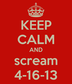 Poster: KEEP CALM AND scream 4-16-13