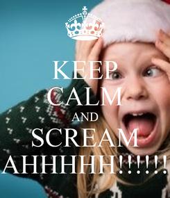 Poster: KEEP CALM AND SCREAM AHHHHH!!!!!!
