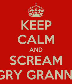 Poster: KEEP CALM AND SCREAM ANGRY GRANNY :P