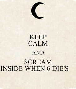 Poster: KEEP CALM AND SCREAM INSIDE WHEN 6 DIE'S