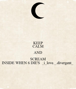 Poster: KEEP CALM AND SCREAM INSIDE WHEN 6 DIE'S  _i_love._.divergent_