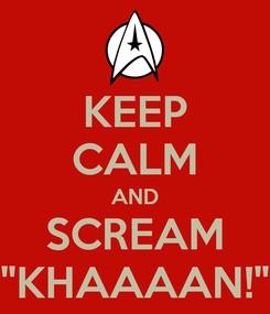 """Poster: KEEP CALM AND SCREAM """"KHAAAAN!"""""""