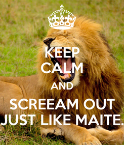 Poster: KEEP CALM AND SCREEAM OUT JUST LIKE MAITE.