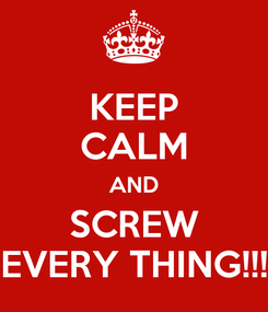 Poster: KEEP CALM AND SCREW EVERY THING!!!