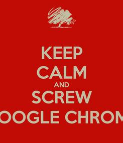 Poster: KEEP CALM AND SCREW GOOGLE CHROME