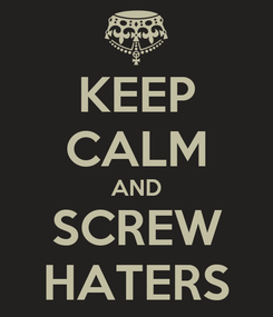 Poster: KEEP CALM AND SCREW HATERS