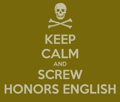 Poster: KEEP CALM AND SCREW HONORS ENGLISH