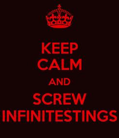 Poster: KEEP CALM AND SCREW INFINITESTINGS