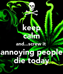 Poster: keep calm and...screw it  annoying people die today