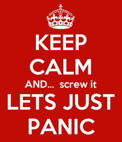 Poster: KEEP CALM AND...  screw it LETS JUST PANIC