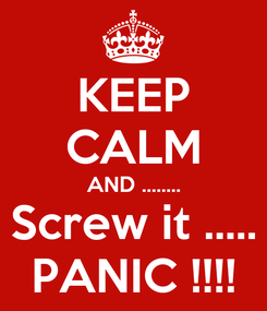 Poster: KEEP CALM AND ........ Screw it ..... PANIC !!!!