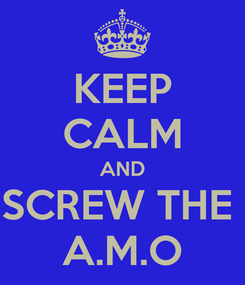 Poster: KEEP CALM AND SCREW THE  A.M.O