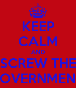 Poster: KEEP CALM AND SCREW THE GOVERNMENT!
