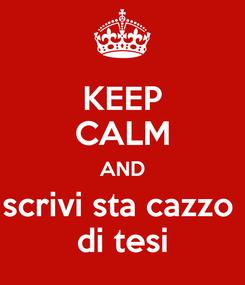 Poster: KEEP CALM AND scrivi sta cazzo  di tesi