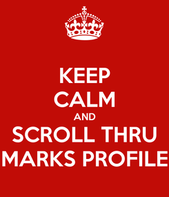 Poster: KEEP CALM AND SCROLL THRU MARKS PROFILE