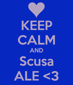 Poster: KEEP CALM AND Scusa ALE <3