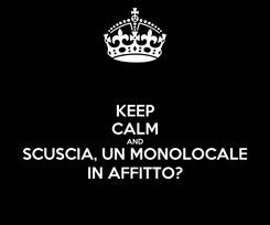 Poster: KEEP CALM AND SCUSCIA, UN MONOLOCALE IN AFFITTO?