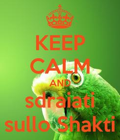 Poster: KEEP CALM AND sdraiati sullo Shakti