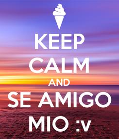 Poster: KEEP CALM AND SE AMIGO MIO :v