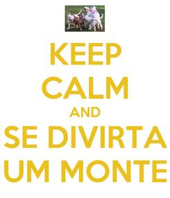 Poster: KEEP CALM AND SE DIVIRTA UM MONTE